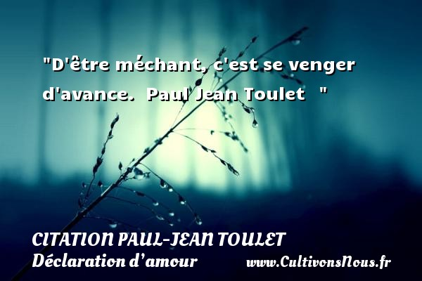 D être méchant, c est se venger d avance.   Paul Jean Toulet     CITATIONS PAUL JEAN TOULET - Citations Déclaration d'amour