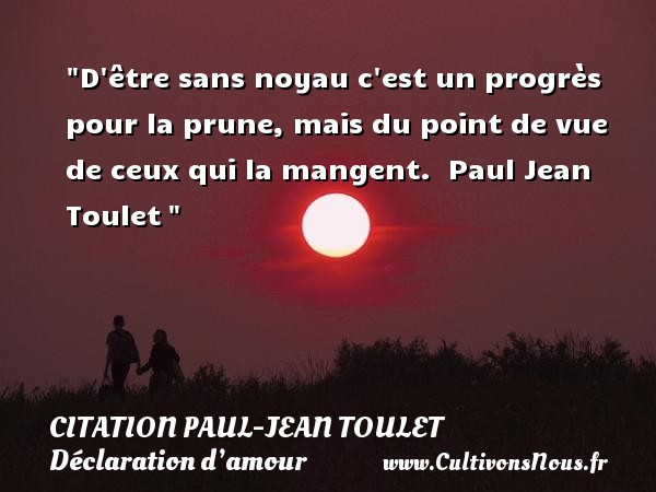 Citation Paul-Jean Toulet - Citations Déclaration d'amour - D être sans noyau c est un progrès pour la prune, mais du point de vue de ceux qui la mangent.   Paul Jean Toulet  CITATION PAUL-JEAN TOULET