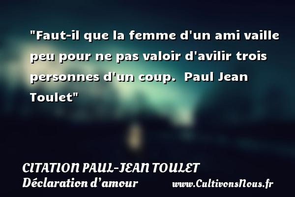 Faut-il que la femme d un ami vaille peu pour ne pas valoir d avilir trois personnes d un coup.   Paul Jean Toulet CITATIONS PAUL JEAN TOULET - Citations Déclaration d'amour