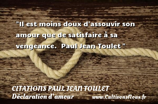 Citations Paul Jean Toulet - Citations Déclaration d'amour - Il est moins doux d assouvir son amour que de satisfaire à sa vengeance.   Paul Jean Toulet  CITATIONS PAUL JEAN TOULET