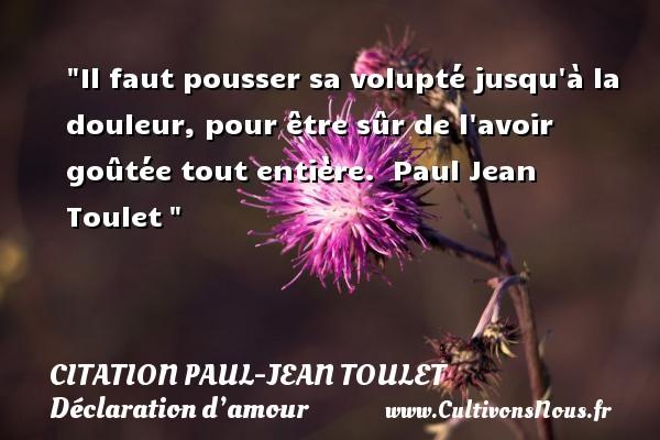 Citation Paul-Jean Toulet - Citations Déclaration d'amour - Il faut pousser sa volupté jusqu à la douleur, pour être sûr de l avoir goûtée tout entière.   Paul Jean Toulet CITATION PAUL-JEAN TOULET
