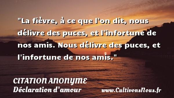 Citation anonyme - Citations Déclaration d'amour - La fièvre, à ce que l on dit, nous délivre des puces, et l infortune de nos amis. Nous délivre des puces, et l infortune de nos amis. CITATION ANONYME