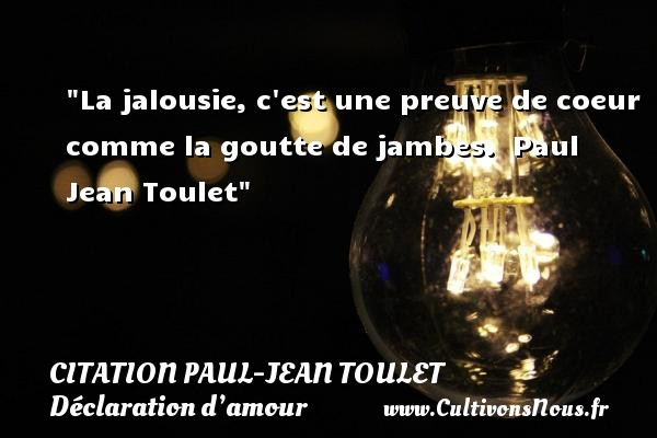 Citations Paul Jean Toulet - Citations Déclaration d'amour - La jalousie, c est une preuve de coeur comme la goutte de jambes.   Paul Jean Toulet CITATIONS PAUL JEAN TOULET