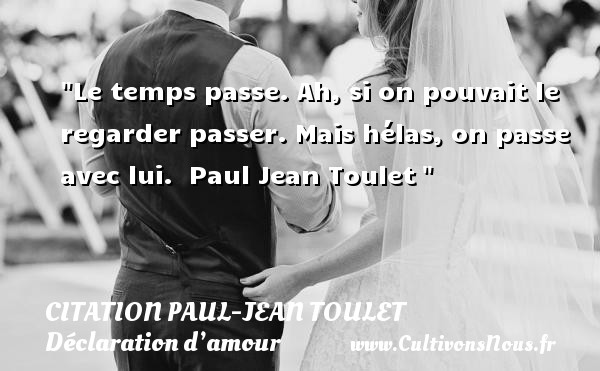 Citations Paul Jean Toulet - Citations Déclaration d'amour - Le temps passe. Ah, si on pouvait le regarder passer. Mais hélas, on passe avec lui.   Paul Jean Toulet  CITATIONS PAUL JEAN TOULET