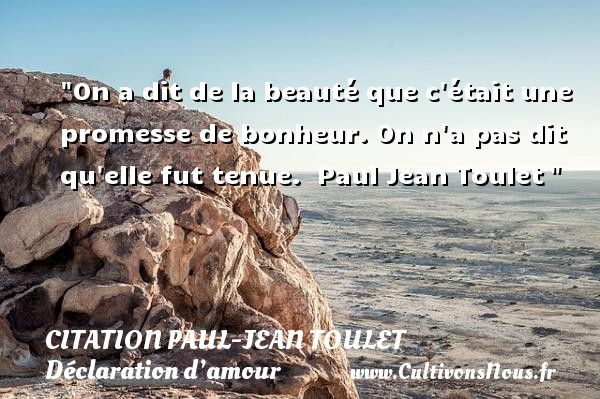 On a dit de la beauté que c était une promesse de bonheur. On n a pas dit qu elle fut tenue.   Paul Jean Toulet  CITATIONS PAUL JEAN TOULET - Citations Déclaration d'amour