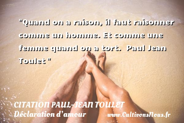 Citation Paul-Jean Toulet - Citations Déclaration d'amour - Quand on a raison, il faut raisonner comme un homme. Et comme une femme quand on a tort.   Paul Jean Toulet  CITATION PAUL-JEAN TOULET