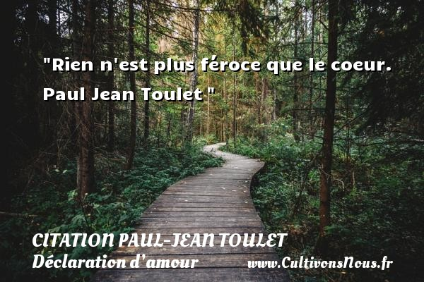 Citation Paul-Jean Toulet - Citations Déclaration d'amour - Rien n est plus féroce que le coeur.   Paul Jean Toulet  CITATION PAUL-JEAN TOULET