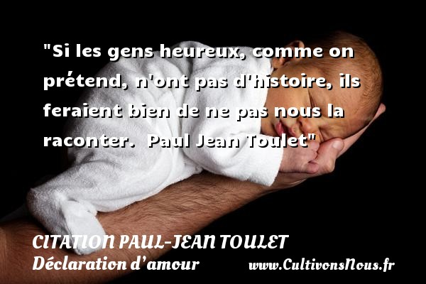 Si les gens heureux, comme on prétend, n ont pas d histoire, ils feraient bien de ne pas nous la raconter.   Paul Jean Toulet CITATIONS PAUL JEAN TOULET - Citations Déclaration d'amour