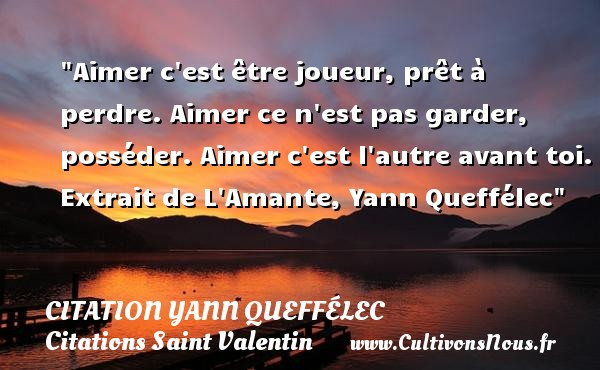 Aimer c est être joueur, prêt à perdre. Aimer ce n est pas garder, posséder. Aimer c est l autre avant toi.  Extrait de L Amante, Yann Queffélec   Une citation sur la Saint-Valentin CITATION YANN QUEFFÉLEC - Citation Yann Queffélec - Citation perdre - Citations Saint Valentin