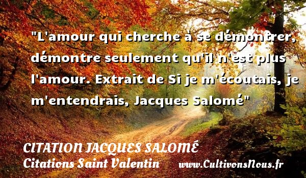 Citation Jacques Salomé - Citations Saint Valentin - L amour qui cherche à se démontrer, démontre seulement qu il n est plus l amour.  Extrait de Si je m écoutais, je m entendrais, Jacques Salomé   Une citation sur la Saint-Valentin CITATION JACQUES SALOMÉ