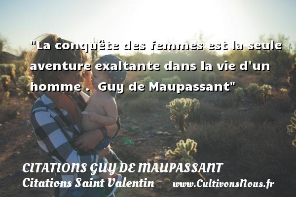 Citations Guy de Maupassant - Citations Saint Valentin - La conquête des femmes est la seule aventure exaltante dans la vie d un homme .   Guy de Maupassant   Une citation sur la Saint-Valentin CITATIONS GUY DE MAUPASSANT