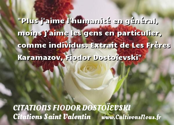 Plus j aime l humanité en général, moins j aime les gens en particulier, comme individus.  Extrait de Les Frères Karamazov, Fiodor Dostoïevski   Une citation sur la Saint Valentin CITATIONS FIODOR DOSTOÏEVSKI - Citations Fiodor Dostoïevski - Citations Saint Valentin