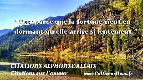 C est parce que la fortune vient en dormant qu elle arrive si lentement.  Une citation d  Alphonse Allais CITATIONS ALPHONSE ALLAIS - Citations sur l'amour