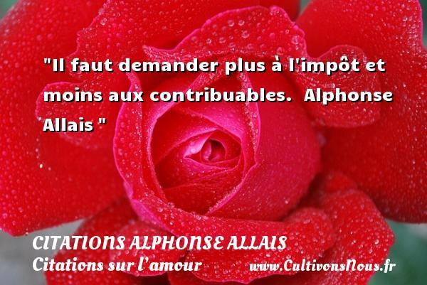 Il faut demander plus à l impôt et moins aux contribuables.   Alphonse Allais   Une citation sur l amour CITATIONS ALPHONSE ALLAIS - Citations sur l'amour