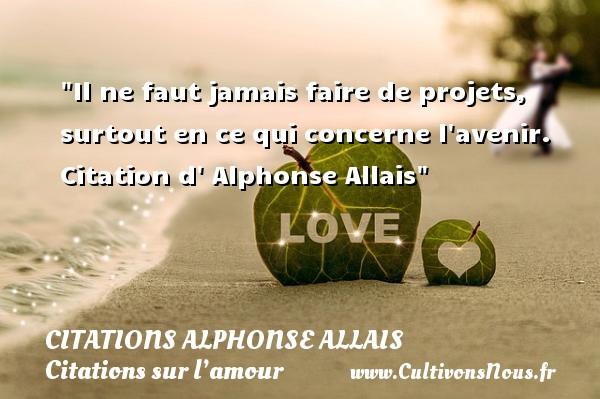 Il ne faut jamais faire de projets, surtout en ce qui concerne l avenir.  Citation d  Alphonse Allais CITATIONS ALPHONSE ALLAIS - Citations sur l'amour