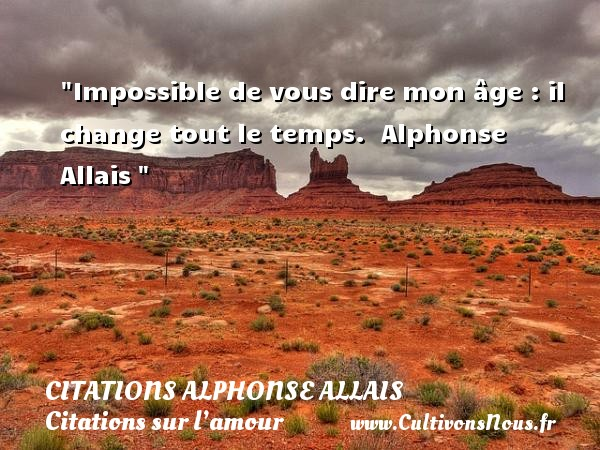 Impossible de vous dire mon âge : il change tout le temps.   Alphonse Allais    Une citation sur l amour CITATIONS ALPHONSE ALLAIS - Citations amour impossible - Citations sur l'amour