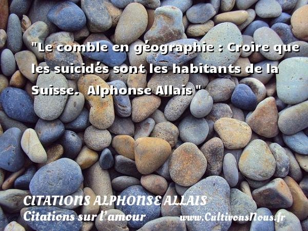 Le comble en géographie : Croire que les suicidés sont les habitants de la Suisse.   Alphonse Allais   Une citation sur l amour CITATIONS ALPHONSE ALLAIS - Citations sur l'amour