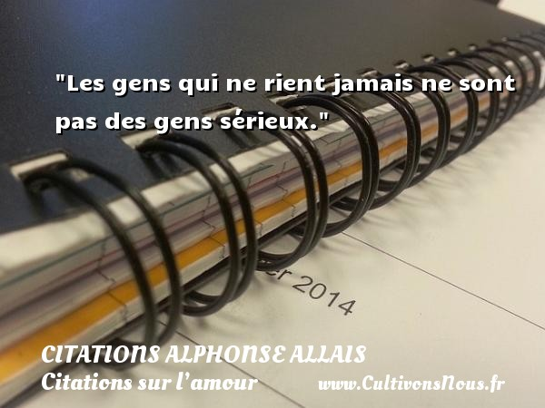 Les gens qui ne rient jamais ne sont pas des gens sérieux.  Une citation d  Alphonse Allais CITATIONS ALPHONSE ALLAIS - Citations sur l'amour