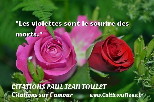 Les violettes sont le sourire des morts.  Une citation de Paul Jean Toulet CITATIONS PAUL JEAN TOULET - Citations sur l'amour