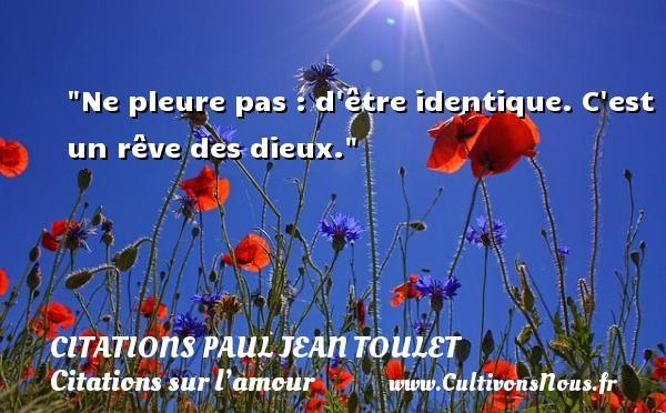 Citations Paul Jean Toulet - Citations sur l'amour - Ne pleure pas : d être identique. C est un rêve des dieux.  Une citation de Paul Jean Toulet CITATIONS PAUL JEAN TOULET