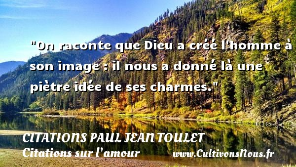 On raconte que Dieu a créé l homme à son image : il nous a donné là une piètre idée de ses charmes.  Une citation de Paul Jean Toulet CITATIONS PAUL JEAN TOULET - Citations sur l'amour