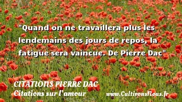 Citations Pierre Dac - Citation fatigue - Citation repos - Citations sur l'amour - Quand on ne travaillera plus les lendemains des jours de repos, la fatigue sera vaincue.  De Pierre Dac CITATIONS PIERRE DAC