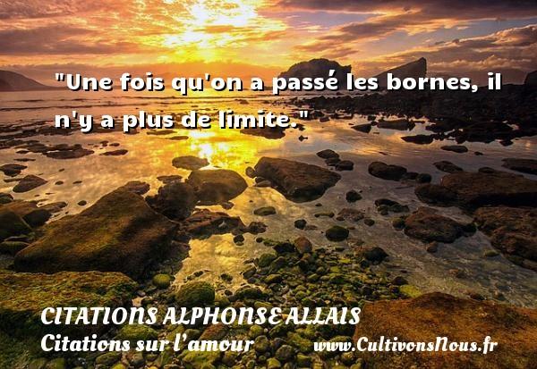 Une fois qu on a passé les bornes, il n y a plus de limite.  Une citation d  Alphonse Allais CITATIONS ALPHONSE ALLAIS - Citations sur l'amour