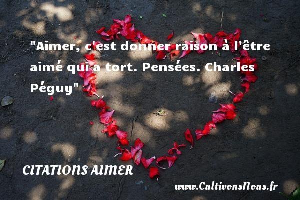 Citations Charles Péguy - Citations aimer - Aimer, c est donner raison à l être aimé qui a tort.  Pensées. Charles Péguy   Citation aimer CITATIONS CHARLES PÉGUY