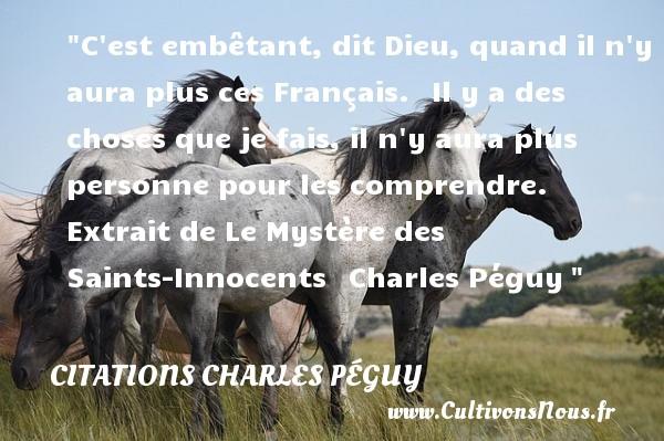 C est embêtant, dit Dieu, quand il n y aura plus ces Français. Il y a des choses que je fais, il n y aura plus personne pour les comprendre.  Extrait de Le Mystère des Saints-Innocents Charles Péguy CITATIONS CHARLES PÉGUY - Citations Charles Péguy - Citations aimer