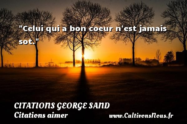 Citations George Sand - Citations aimer - Celui qui a bon coeur n est jamais sot.  Une citation de George Sand     CITATIONS GEORGE SAND