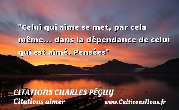 Citations Charles Péguy - Citations aimer - Celui qui aime se met, par cela même... dans la dépendance de celui qui est aimé.  Pensées  Une citation de Charles Péguy CITATIONS CHARLES PÉGUY