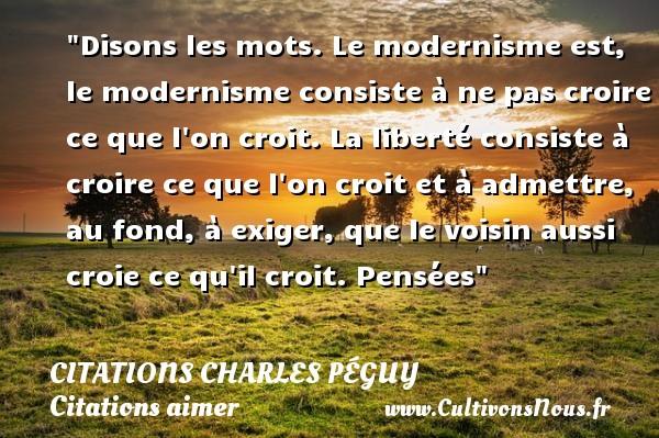 Citations Charles Péguy - Citations aimer - Disons les mots. Le modernisme est, le modernisme consiste à ne pas croire ce que l on croit. La liberté consiste à croire ce que l on croit et à admettre, au fond, à exiger, que le voisin aussi croie ce qu il croit.  Pensées  Une citation de Charles Péguy CITATIONS CHARLES PÉGUY
