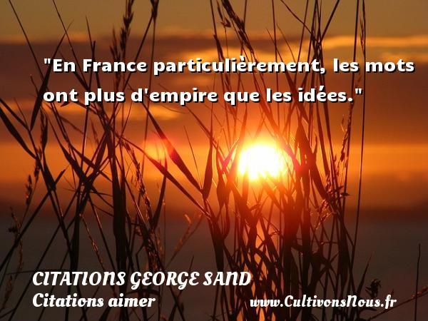 Citations George Sand - Citations aimer - En France particulièrement, les mots ont plus d empire que les idées.  Une citation de George Sand CITATIONS GEORGE SAND