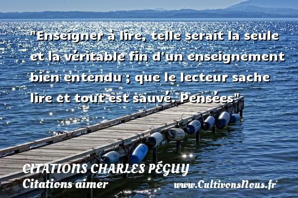 Citations Charles Péguy - Citations aimer - Enseigner à lire, telle serait la seule et la véritable fin d un enseignement bien entendu ; que le lecteur sache lire et tout est sauvé.  Pensées  Une citations de Charles Péguy CITATIONS CHARLES PÉGUY