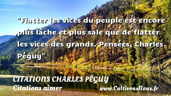 Citations Charles Péguy - Citations aimer - Flatter les vices du peuple est encore plus lâche et plus sale que de flatter les vices des grands.  Pensées, Charles Péguy CITATIONS CHARLES PÉGUY