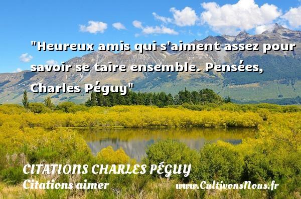 Citations Charles Péguy - Citations aimer - Heureux amis qui s aiment assez pour savoir se taire ensemble.  Pensées, Charles Péguy CITATIONS CHARLES PÉGUY