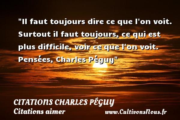 Citations Charles Péguy - Citations aimer - Il faut toujours dire ce que l on voit. Surtout il faut toujours, ce qui est plus difficile, voir ce que l on voit.  Pensées, Charles Péguy CITATIONS CHARLES PÉGUY