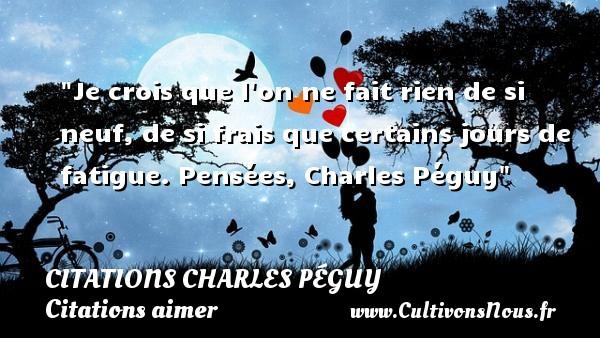 Citations Charles Péguy - Citation fatigue - Citations aimer - Je crois que l on ne fait rien de si neuf, de si frais que certains jours de fatigue.  Pensées, Charles Péguy CITATIONS CHARLES PÉGUY