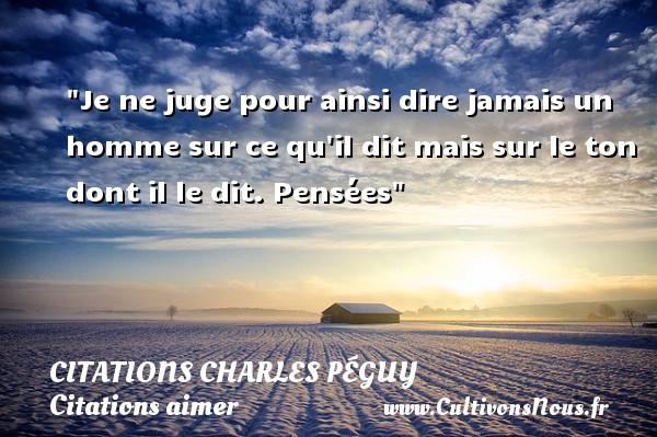 Citations Charles Péguy - Citations aimer - Je ne juge pour ainsi dire jamais un homme sur ce qu il dit mais sur le ton dont il le dit.  Pensées  Une citation de Charles Péguy CITATIONS CHARLES PÉGUY