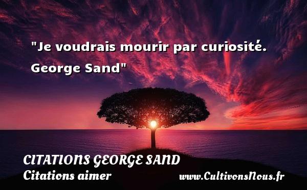 Je voudrais mourir par curiosité.   George Sand CITATIONS GEORGE SAND - Citations aimer