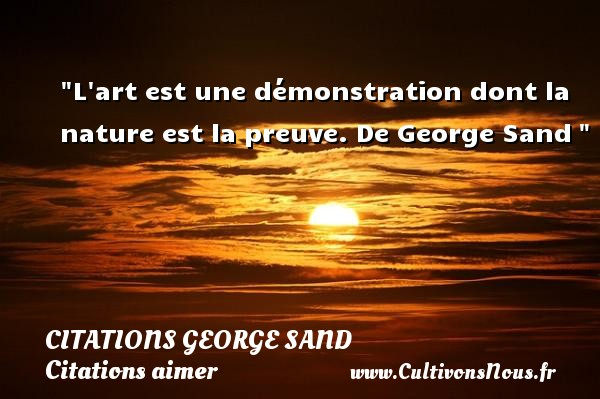 Citations George Sand - Citations aimer - L art est une démonstration dont la nature est la preuve.  De George Sand  CITATIONS GEORGE SAND