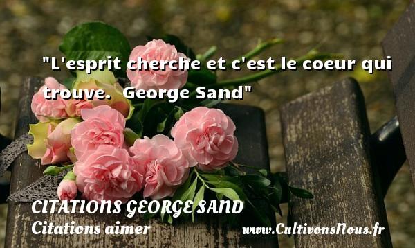 L esprit cherche et c est le coeur qui trouve.   George Sand CITATIONS GEORGE SAND - Citations aimer