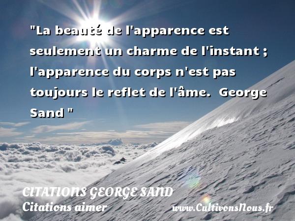 Citations George Sand - Citations aimer - La beauté de l apparence est seulement un charme de l instant ; l apparence du corps n est pas toujours le reflet de l âme.   George Sand   Une citation sur aimer CITATIONS GEORGE SAND