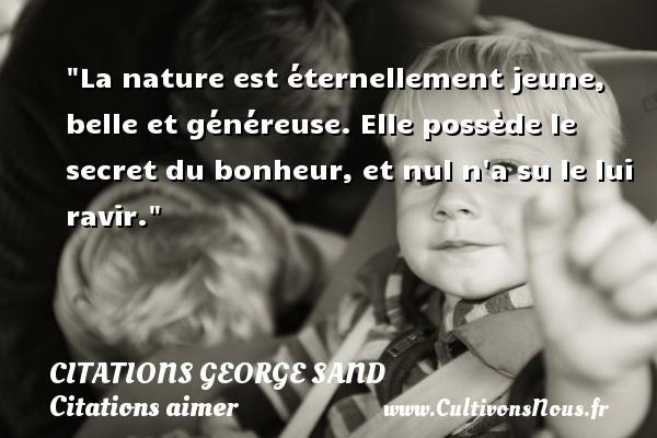 Citations George Sand - Citations aimer - La nature est éternellement jeune, belle et généreuse. Elle possède le secret du bonheur, et nul n a su le lui ravir.  Une citation de George Sand   CITATIONS GEORGE SAND