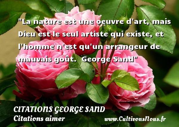 Citations George Sand - Citations aimer - La nature est une oeuvre d art, mais Dieu est le seul artiste qui existe, et l homme n est qu un arrangeur de mauvais goût.   George Sand   Une citation sur aimer CITATIONS GEORGE SAND