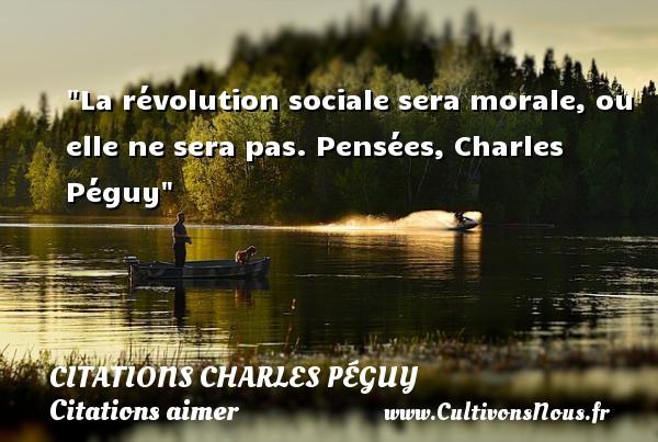 Citations Charles Péguy - Citations aimer - La révolution sociale sera morale, ou elle ne sera pas.  Pensées, Charles Péguy CITATIONS CHARLES PÉGUY