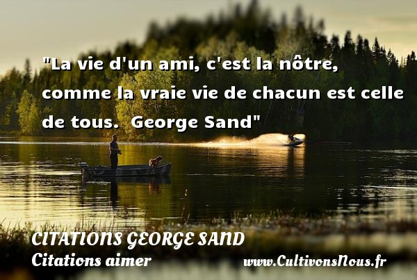 Citations George Sand - Citations aimer - La vie d un ami, c est la nôtre, comme la vraie vie de chacun est celle de tous.   George Sand   Une citation sur aimer CITATIONS GEORGE SAND