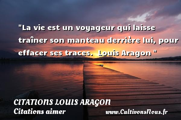 La vie est un voyageur qui laisse traîner son manteau derrière lui, pour effacer ses traces.   Louis Aragon    Une citation sur aimer CITATIONS LOUIS ARAGON - Citations Louis Aragon - Citations aimer