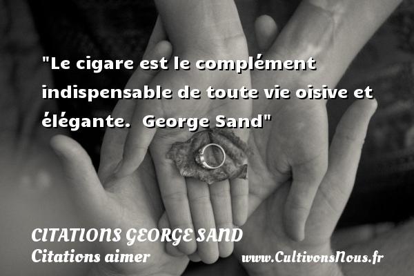 Citations George Sand - Citations aimer - Le cigare est le complément indispensable de toute vie oisive et élégante.   George Sand   Une citation sur aimer CITATIONS GEORGE SAND