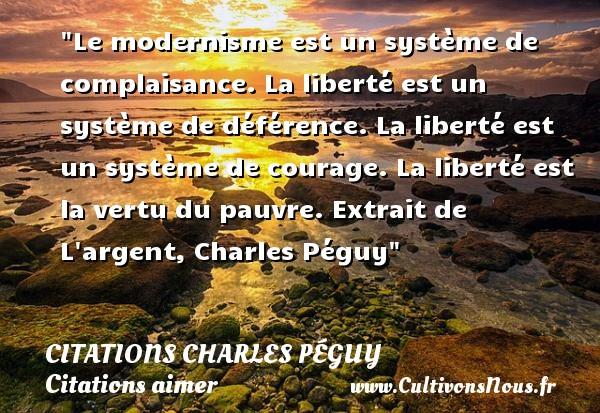 Le modernisme est un système de complaisance. La liberté est un système de déférence. La liberté est un système de courage. La liberté est la vertu du pauvre.  Extrait de L argent, Charles Péguy CITATIONS CHARLES PÉGUY - Citations Charles Péguy - Citations aimer
